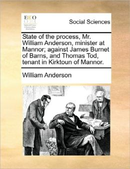 State Of The Process, Mr. William Anderson, Minister At Mannor; Against James Burnet Of Barns, And Thomas Tod, Tenant In Kirktoun Of Mannor.