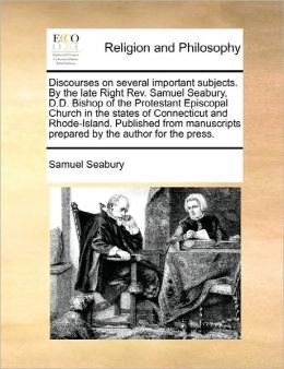 Discourses on several important subjects. By the late Right Rev. Samuel Seabury, D.D. Bishop of the Protestant Episcopal Church in the states of Connecticut and Rhode-Island. Published from manuscripts prepared by the author for the press.