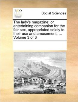 The lady's magazine; or entertaining companion for the fair sex, appropriated solely to their use and amusement. ... Volume 3 of 3