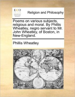 Poems on various subjects, religious and moral. By Phillis Wheatley, negro servant to Mr. John Wheatley, of Boston, in New-England.