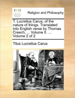 T. Lucretius Carus, Of The Nature Of Things. Translated Into English Verse By Thomas Creech, ... Volume Ii. ... Volume 2 Of 2