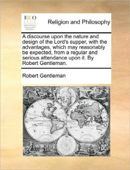 A discourse upon the nature and design of the Lord's supper, with the advantages, which may reasonably be expected, from a regular and serious attendance upon it. By Robert Gentleman.