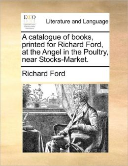 A Catalogue Of Books, Printed For Richard Ford, At The Angel In The Poultry, Near Stocks-Market.