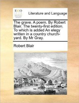 The Grave. A Poem. By Robert Blair. The Twenty-First Edition. To Which Is Added An Elegy Written In A Country Church-Yard. By Mr Gray.