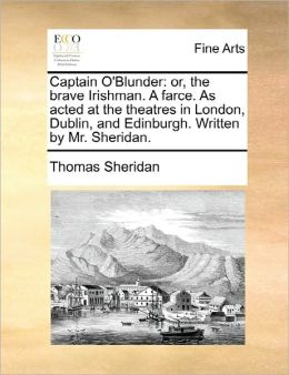 Captain O'Blunder: or, the brave Irishman. A farce. As acted at the theatres in London, Dublin, and Edinburgh. Written by Mr. Sheridan.
