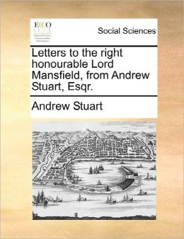 Letters To The Right Honourable Lord Mansfield, From Andrew Stuart, Esqr.