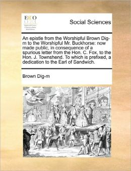 An epistle from the Worshipful Brown Dig-m to the Worshipful Mr. Buckhorse: now made public, in consequence of a spurious letter from the Hon. C. Fox, to the Hon. J. Townshend. To which is prefixed, a dedication to the Earl of Sandwich.