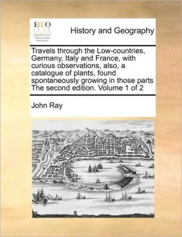 Travels Through The Low-Countries, Germany, Italy And France, With Curious Observations, Also, A Catalogue Of Plants, Found Spontaneously Growing In Those Parts The Second Edition. Volume 1 Of 2