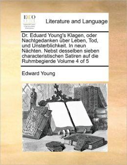 Dr. Eduard Young's Klagen, Oder Nachtgedanken Ber Leben, Tod, Und Unsterblichkeit. In Neun N Chten. Nebst Desselben Sieben Characteristischen Satiren Auf Die Ruhmbegierde Volume 4 Of 5