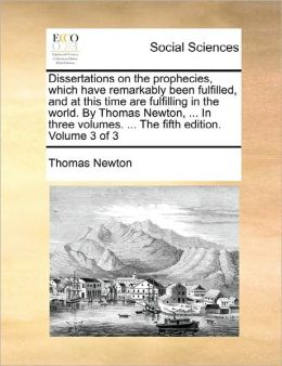 Dissertations On The Prophecies, Which Have Remarkably Been Fulfilled, And At This Time Are Fulfilling In The World. By Thomas Newton, ... In Three Volumes. ... The Fifth Edition. Volume 3 Of 3
