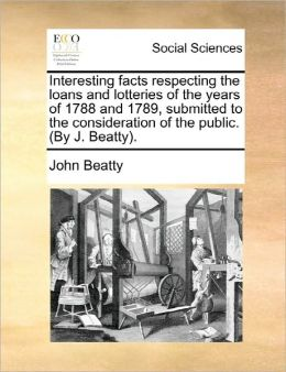 Interesting Facts Respecting The Loans And Lotteries Of The Years Of 1788 And 1789, Submitted To The Consideration Of The Public. (By J. Beatty).