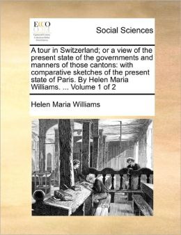 A tour in Switzerland; or a view of the present state of the governments and manners of those cantons: with comparative sketches of the present state of Paris. By Helen Maria Williams. ... Volume 1 of 2