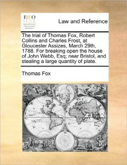 The Trial Of Thomas Fox, Robert Collins And Charles Frost, At Gloucester Assizes, March 29th, 1788. For Breaking Open The House Of John Webb, Esq; Near Bristol, And Stealing A Large Quantity Of Plate.