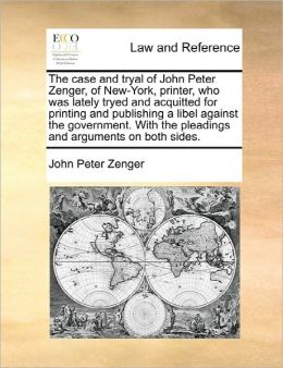 The Case And Tryal Of John Peter Zenger, Of New-York, Printer, Who Was Lately Tryed And Acquitted For Printing And Publishing A Libel Against The Government. With The Pleadings And Arguments On Both Sides.