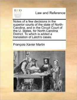 Notes Of A Few Decisions In The Superior Courts Of The State Of North-Carolina, And In The Circuit Court Of The U. States, For North-Carolina District. To Which Is Added A Translation Of Latch's Cases.