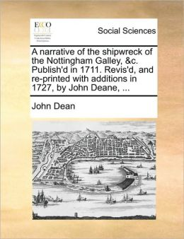A Narrative Of The Shipwreck Of The Nottingham Galley, &C. Publish'D In 1711. Revis'D, And Re-Printed With Additions In 1727, By John Deane, ...