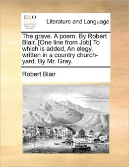 The Grave. A Poem. By Robert Blair. [One Line From Job] To Which Is Added, An Elegy, Written In A Country Church-Yard. By Mr. Gray.