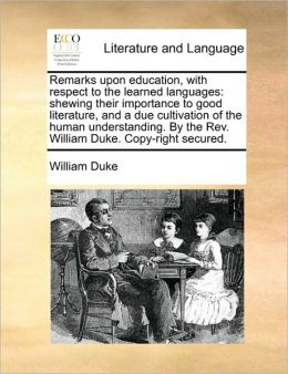 Remarks upon education, with respect to the learned languages: shewing their importance to good literature, and a due cultivation of the human understanding. By the Rev. William Duke. Copy-right secured.