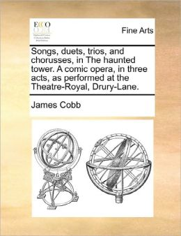 Songs, Duets, Trios, And Chorusses, In The Haunted Tower. A Comic Opera, In Three Acts, As Performed At The Theatre-Royal, Drury-Lane.