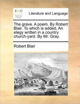 The Grave. A Poem. By Robert Blair. To Which Is Added, An Elegy Written In A Country Church-Yard. By Mr. Gray.