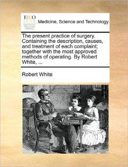 The Present Practice Of Surgery. Containing The Description, Causes, And Treatment Of Each Complaint; Together With The Most Approved Methods Of Operating. By Robert White, ...