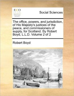 The Office, Powers, And Jurisdiction, Of His Majesty's Justices Of The Peace, And Commissioners Of Supply, For Scotland. By Robert Boyd, L.L.D. Volume 2 Of 2