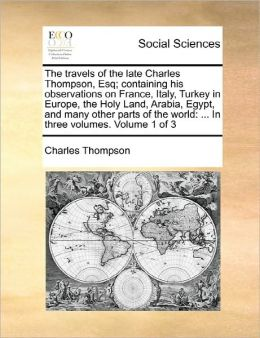 The Travels Of The Late Charles Thompson, Esq; Containing His Observations On France, Italy, Turkey In Europe, The Holy Land, Arabia, Egypt, And Many Other Parts Of The World