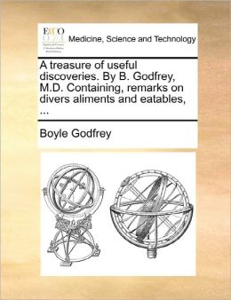 A Treasure Of Useful Discoveries. By B. Godfrey, M.D. Containing, Remarks On Divers Aliments And Eatables, ...