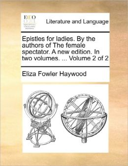 Epistles For Ladies. By The Authors Of The Female Spectator. A New Edition. In Two Volumes. ... Volume 2 Of 2