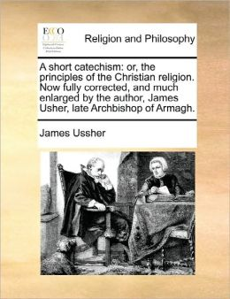 A short catechism: or, the principles of the Christian religion. Now fully corrected, and much enlarged by the author, James Usher, late Archbishop of Armagh.