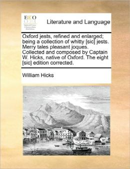 Oxford Jests, Refined And Enlarged; Being A Collection Of Whitty [Sic] Jests. Merry Tales Pleasant Joques. Collected And Composed By Captain W. Hicks, Native Of Oxford. The Eight [Sic] Edition Corrected.