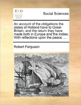 An Account Of The Obligations The States Of Holland Have To Great-Britain, And The Return They Have Made Both In Europe And The Indies. With Reflections Upon The Peace. ...