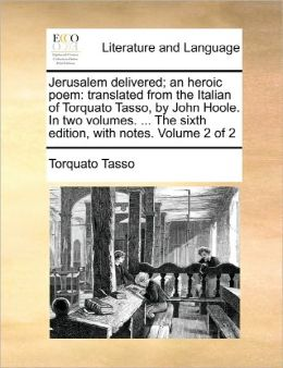 Jerusalem delivered; an heroic poem: translated from the Italian of Torquato Tasso, by John Hoole. In two volumes. ... The sixth edition, with notes. Volume 2 of 2