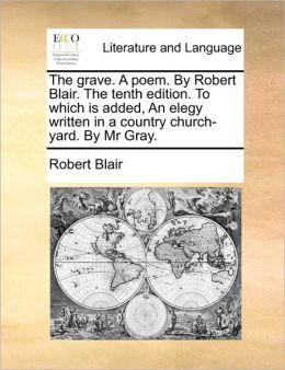 The grave. A poem. By Robert Blair. The tenth edition. To which is added, An elegy written in a country church-yard. By Mr Gray.
