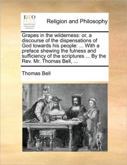Grapes in the wilderness: or, a discourse of the dispensations of God towards his people: ... With a preface shewing the fulness and sufficiency of the scriptures ... By the Rev. Mr. Thomas Bell, ...