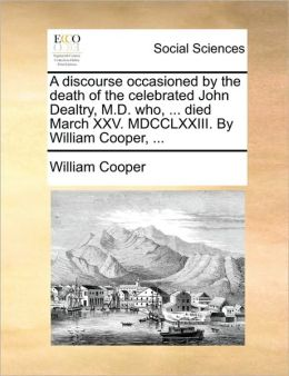 A discourse occasioned by the death of the celebrated John Dealtry, M.D. who, ... died March XXV. MDCCLXXIII. By William Cooper, ...