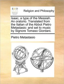 Isaac, a type of the Messiah. An oratorio. Translated from the Italian of the Abbot Pietro Metastasio: and set to music by Signore Tomaso Giordani.