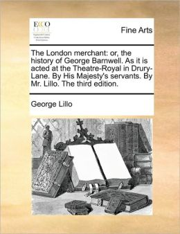 The London merchant: or, the history of George Barnwell. As it is acted at the Theatre-Royal in Drury-Lane. By His Majesty's servants. By Mr. Lillo. The third edition.