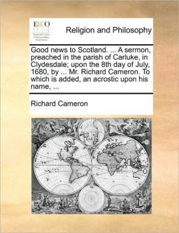 Good news to Scotland. ... A sermon, preached in the parish of Carluke, in Clydesdale; upon the 8th day of July, 1680, by ... Mr. Richard Cameron. To which is added, an acrostic upon his name, ...