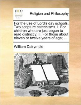 For the use of Lord's day schools. Two scripture catechisms. I. For children who are just begun to read distinctly; II. For those about eleven or twelve years of age; ...