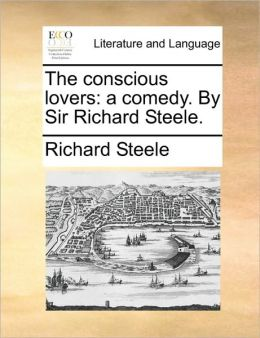 The conscious lovers: a comedy. By Sir Richard Steele.