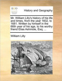Mr. William Lilly's history of his life and times, from the year 1602, to 1681. Written by himself in the 66th year of his age, to his worthy friend Elias Ashmole, Esq; ...