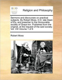 Sermons And Discourses On Practical Subjects. By Robert Moss, D.D. Late Dean Of Ely, And Preacher To The Honourable Society Of Grays-Inn. Published From The Original, At The Request Of The Said Society. Vol. Viii Volume 1 Of 8