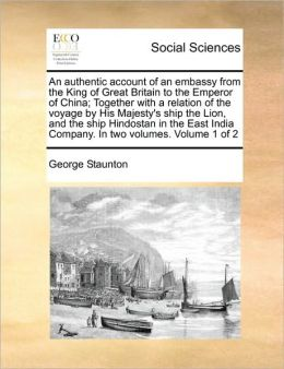An Authentic Account Of An Embassy From The King Of Great Britain To The Emperor Of China; Together With A Relation Of The Voyage By His Majesty's Ship The Lion, And The Ship Hindostan In The East India Company. In Two Volumes. Volume 1 Of 2