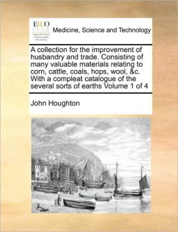 A Collection For The Improvement Of Husbandry And Trade. Consisting Of Many Valuable Materials Relating To Corn, Cattle, Coals, Hops, Wool, &C. With A Compleat Catalogue Of The Several Sorts Of Earths Volume 1 Of 4