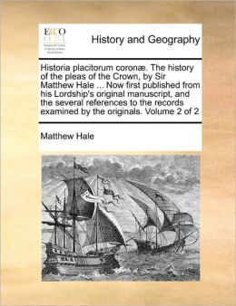 Historia Placitorum Coron . The History Of The Pleas Of The Crown, By Sir Matthew Hale ... Now First Published From His Lordship's Original Manuscript, And The Several References To The Records Examined By The Originals. Volume 2 Of 2