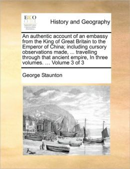 An authentic account of an embassy from the King of Great Britain to the Emperor of China; including cursory observations made, ... travelling through that ancient empire, In three volumes. ... Volume 3 of 3