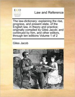 The law-dictionary: explaining the rise, progress, and present state, of the English law, in theory and practice; originally compiled by Giles Jacob; and continued by him, and other editors, through ten editions Volume 1 of 2
