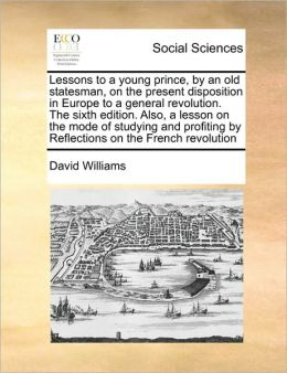 Lessons to a young prince, by an old statesman, on the present disposition in Europe to a general revolution. The sixth edition. Also, a lesson on the mode of studying and profiting by Reflections on the French revolution