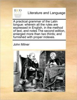 A practical grammar of the Latin tongue: wherein all the rules are expressed in English, in the method of text, and notes The second edition, enlarged more than two thirds; and furnished with proper indexes.